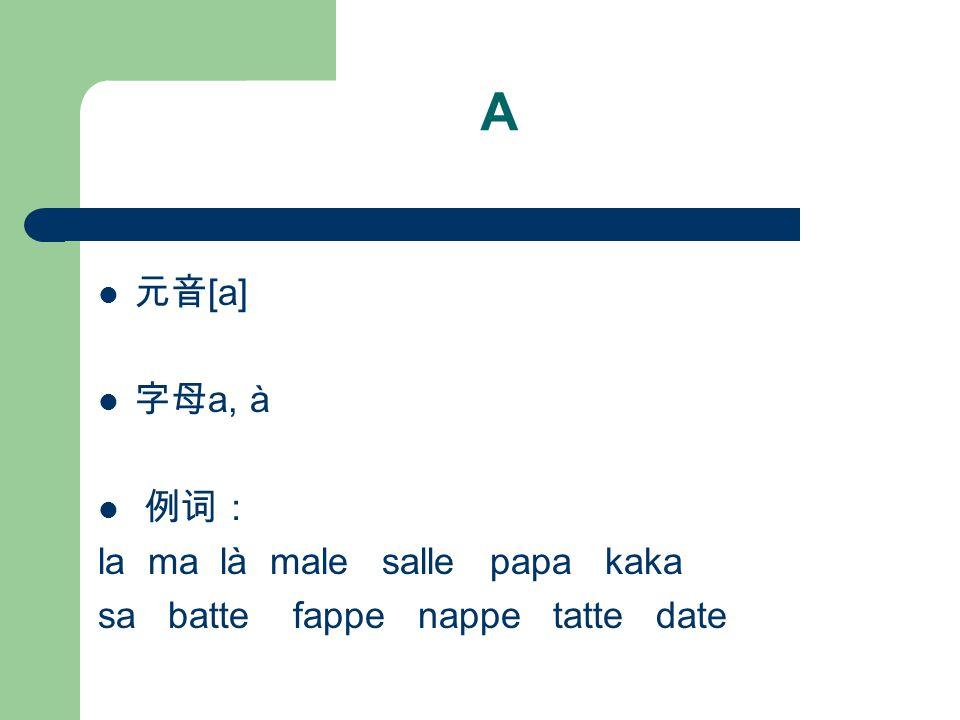 A 元音[a] 字母a, à 例词: la ma là male salle papa kaka